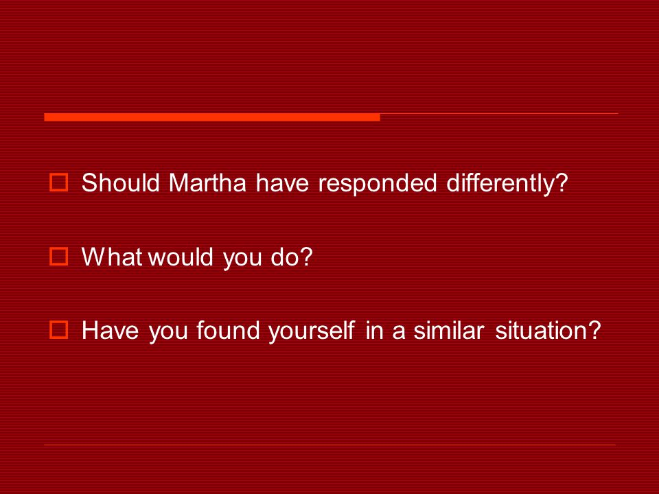  Should Martha have responded differently.  What would you do.