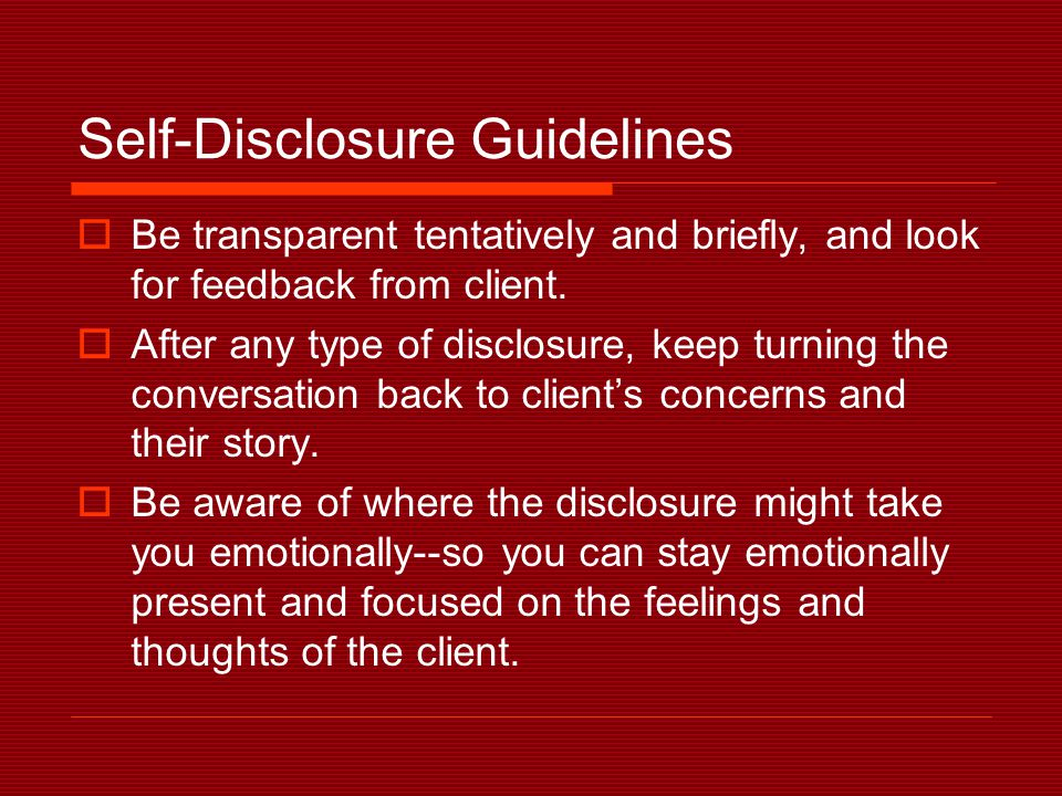 Self-Disclosure Guidelines  Be transparent tentatively and briefly, and look for feedback from client.