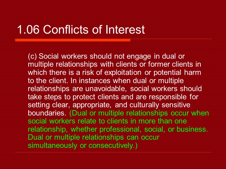 1.06 Conflicts of Interest (c) Social workers should not engage in dual or multiple relationships with clients or former clients in which there is a risk of exploitation or potential harm to the client.
