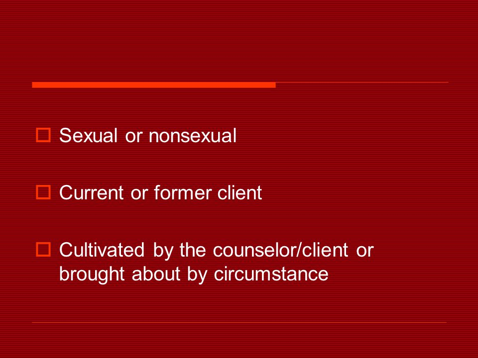  Sexual or nonsexual  Current or former client  Cultivated by the counselor/client or brought about by circumstance
