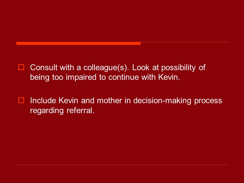  Consult with a colleague(s). Look at possibility of being too impaired to continue with Kevin.