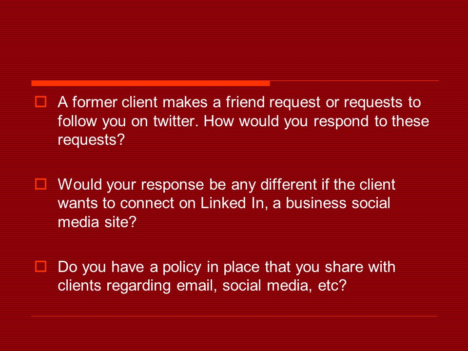  A former client makes a friend request or requests to follow you on twitter. How would you respond to these requests?  Would your response be any d
