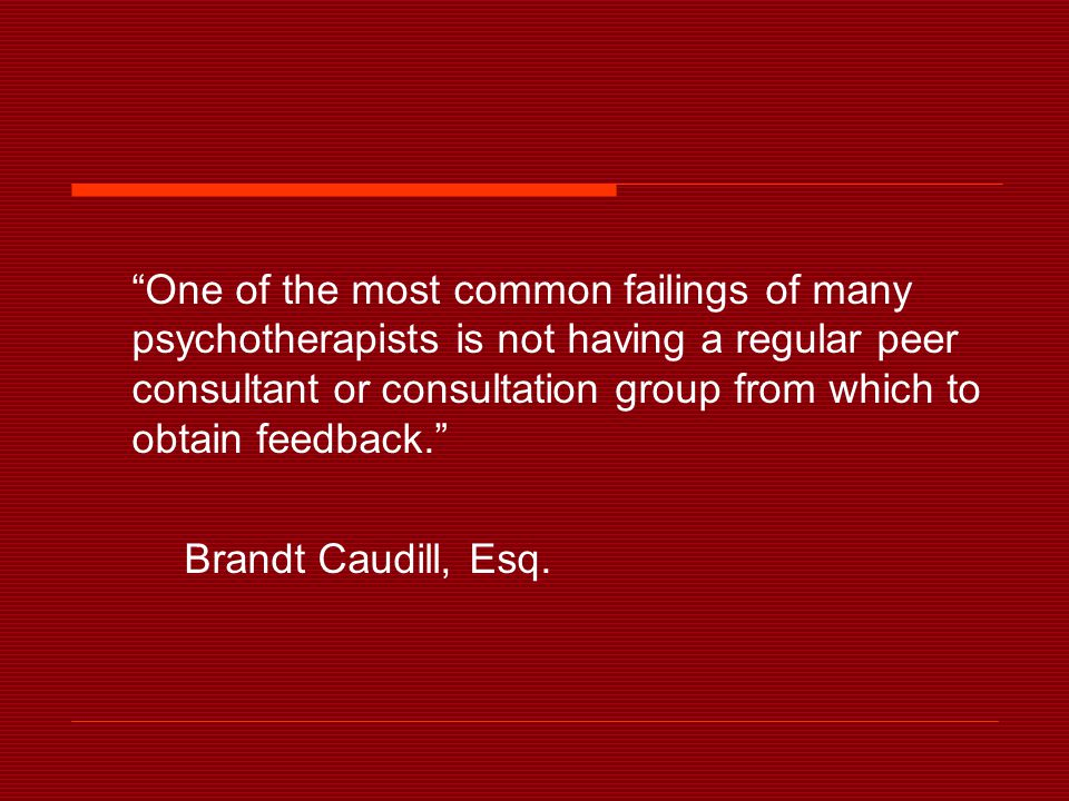 One of the most common failings of many psychotherapists is not having a regular peer consultant or consultation group from which to obtain feedback. Brandt Caudill, Esq.