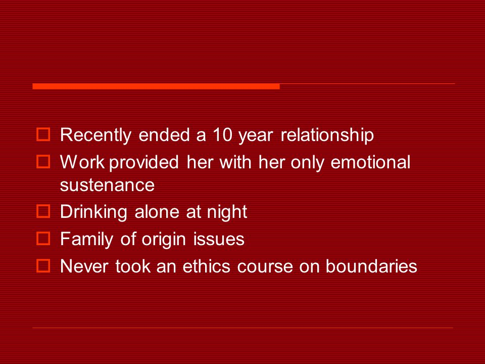  Recently ended a 10 year relationship  Work provided her with her only emotional sustenance  Drinking alone at night  Family of origin issues  Never took an ethics course on boundaries