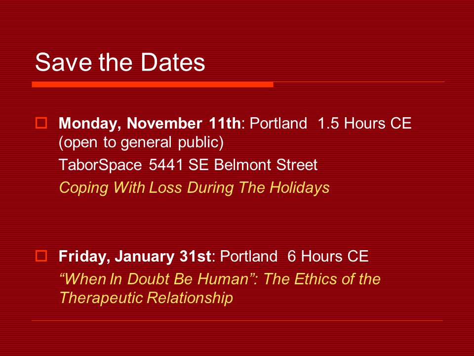 Save the Dates  Monday, November 11th: Portland 1.5 Hours CE (open to general public) TaborSpace 5441 SE Belmont Street Coping With Loss During The Holidays  Friday, January 31st: Portland 6 Hours CE When In Doubt Be Human : The Ethics of the Therapeutic Relationship