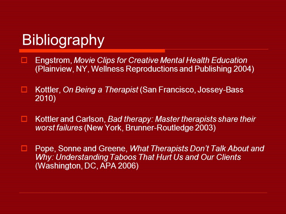 Bibliography  Engstrom, Movie Clips for Creative Mental Health Education (Plainview, NY, Wellness Reproductions and Publishing 2004)  Kottler, On Being a Therapist (San Francisco, Jossey-Bass 2010)  Kottler and Carlson, Bad therapy: Master therapists share their worst failures (New York, Brunner-Routledge 2003)  Pope, Sonne and Greene, What Therapists Don't Talk About and Why: Understanding Taboos That Hurt Us and Our Clients (Washington, DC, APA 2006)
