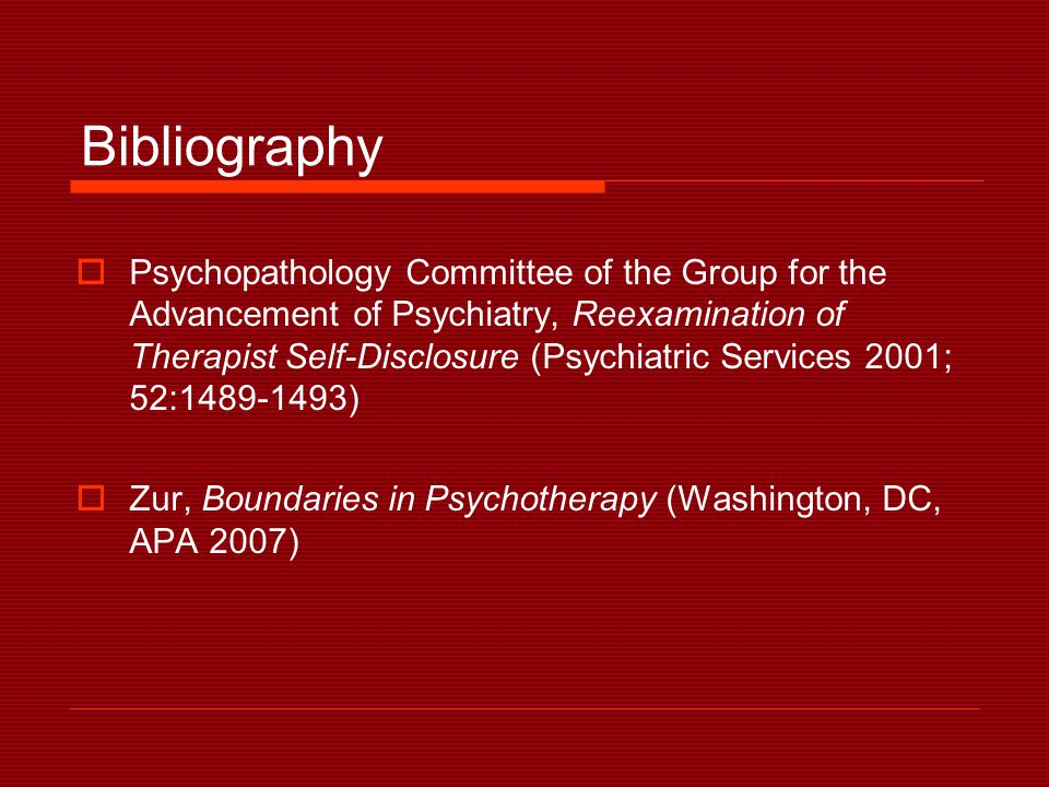 Bibliography  Psychopathology Committee of the Group for the Advancement of Psychiatry, Reexamination of Therapist Self-Disclosure (Psychiatric Services 2001; 52:1489-1493)  Zur, Boundaries in Psychotherapy (Washington, DC, APA 2007)