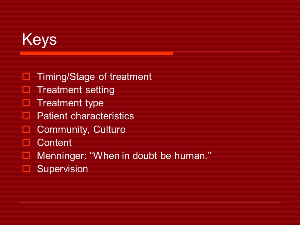 Keys  Timing/Stage of treatment  Treatment setting  Treatment type  Patient characteristics  Community, Culture  Content  Menninger: When in doubt be human.  Supervision