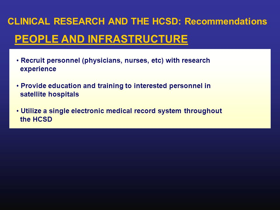 CLINICAL RESEARCH AND THE HCSD: Recommendations PEOPLE AND INFRASTRUCTURE Recruit personnel (physicians, nurses, etc) with research experience Provide education and training to interested personnel in satellite hospitals Utilize a single electronic medical record system throughout the HCSD