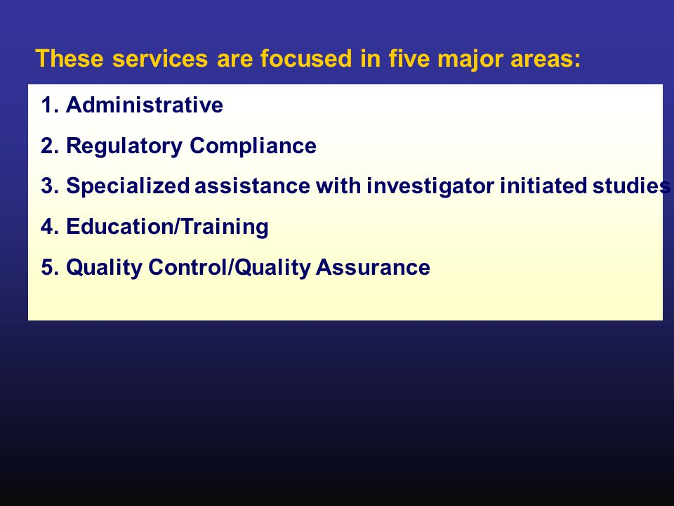 These services are focused in five major areas: 1.Administrative 2.Regulatory Compliance 3.Specialized assistance with investigator initiated studies 4.Education/Training 5.Quality Control/Quality Assurance