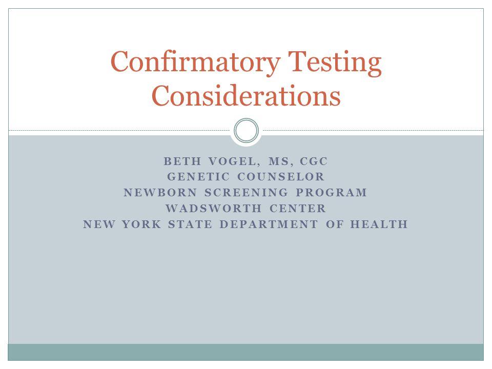 BETH VOGEL, MS, CGC GENETIC COUNSELOR NEWBORN SCREENING PROGRAM WADSWORTH CENTER NEW YORK STATE DEPARTMENT OF HEALTH Confirmatory Testing Consideratio