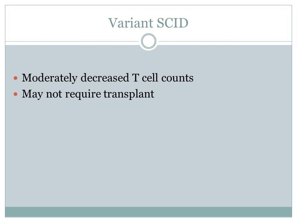 Variant SCID Moderately decreased T cell counts May not require transplant