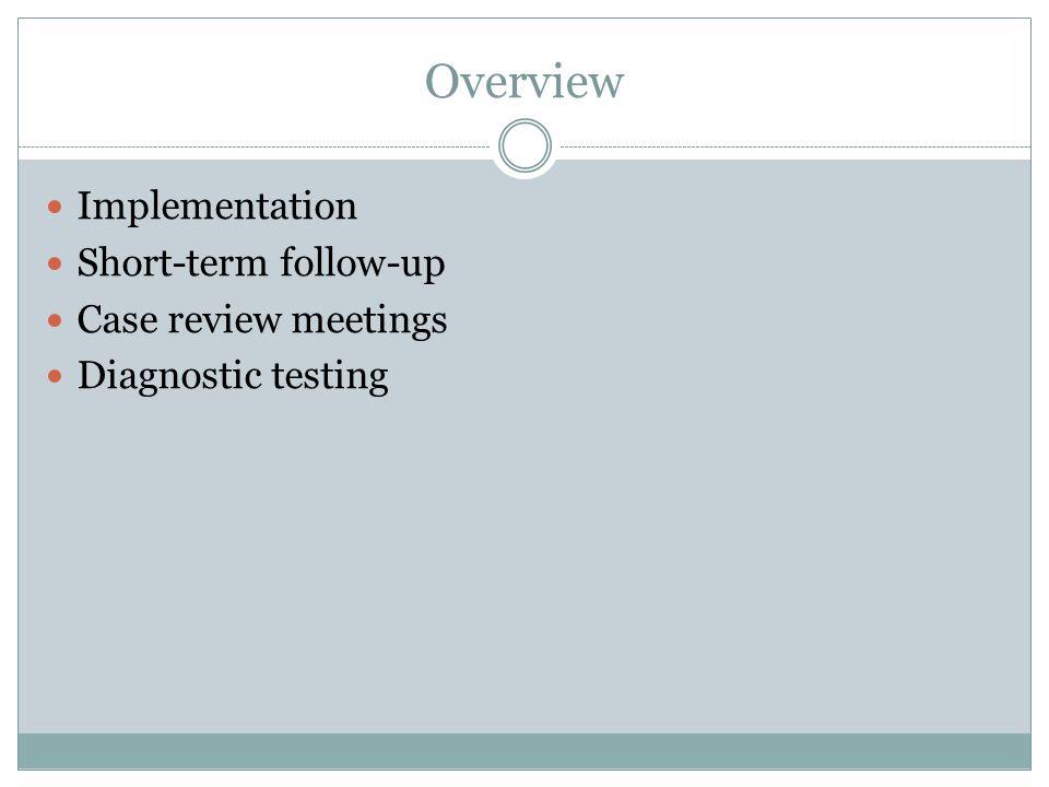 Overview Implementation Short-term follow-up Case review meetings Diagnostic testing