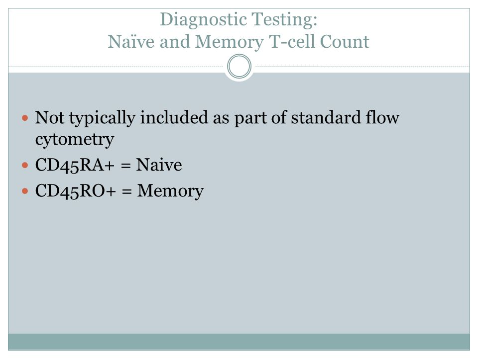 Diagnostic Testing: Naïve and Memory T-cell Count Not typically included as part of standard flow cytometry CD45RA+ = Naive CD45RO+ = Memory