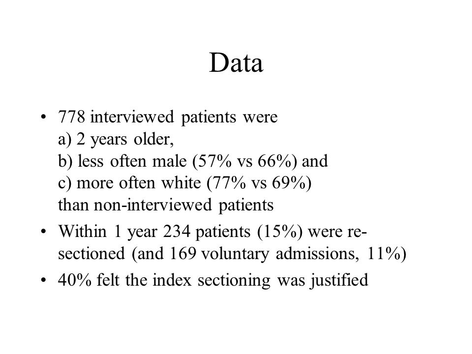 Data 778 interviewed patients were a) 2 years older, b) less often male (57% vs 66%) and c) more often white (77% vs 69%) than non-interviewed patients Within 1 year 234 patients (15%) were re- sectioned (and 169 voluntary admissions, 11%) 40% felt the index sectioning was justified