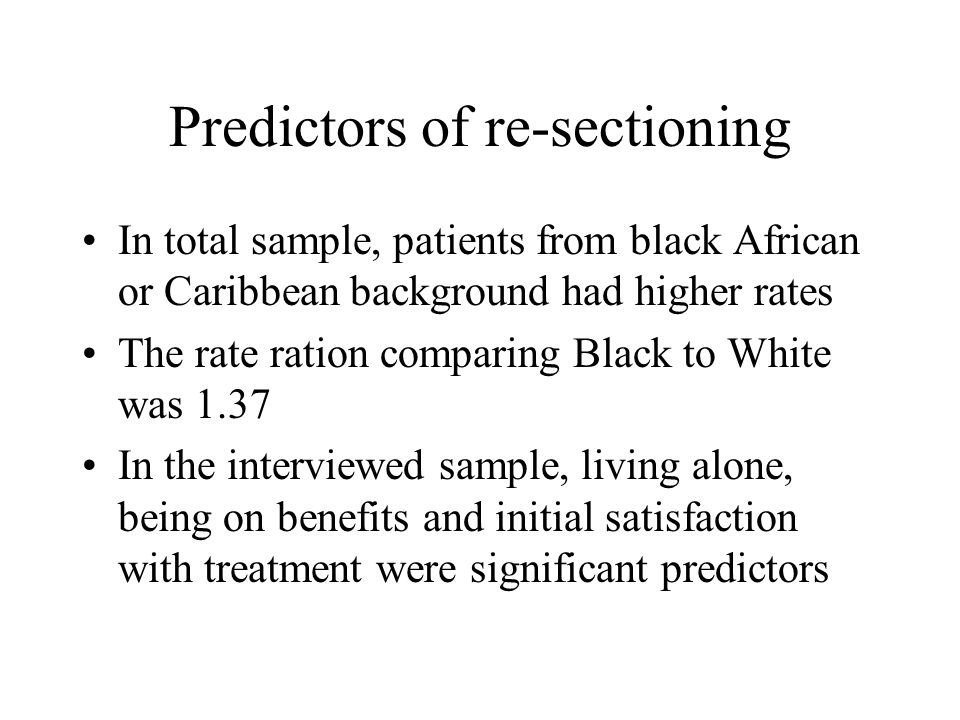 Predictors of re-sectioning In total sample, patients from black African or Caribbean background had higher rates The rate ration comparing Black to White was 1.37 In the interviewed sample, living alone, being on benefits and initial satisfaction with treatment were significant predictors