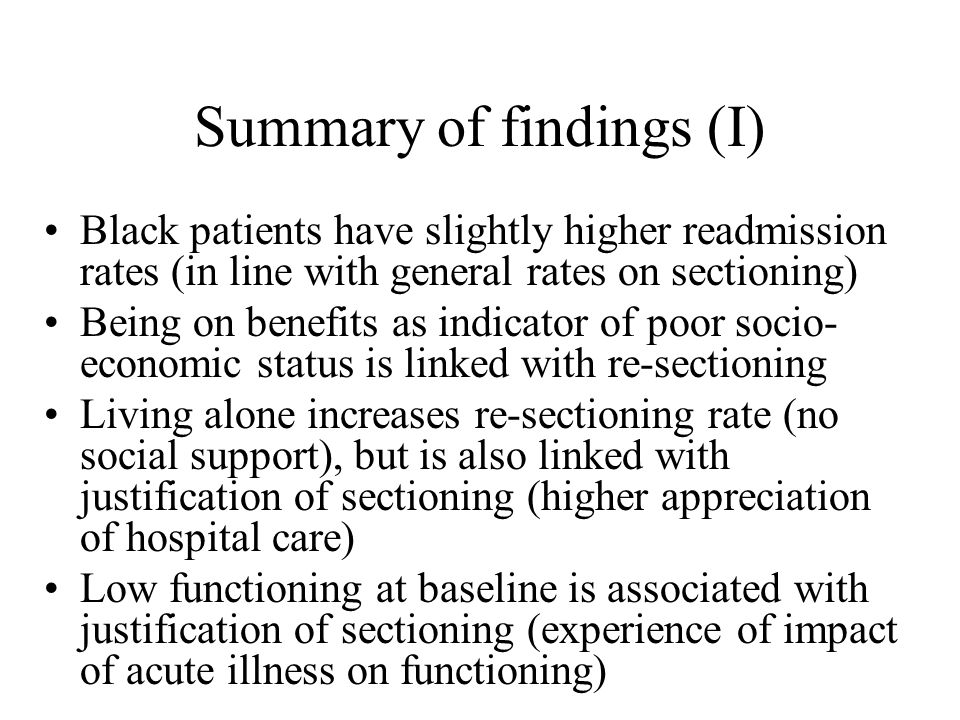 Summary of findings (I) Black patients have slightly higher readmission rates (in line with general rates on sectioning) Being on benefits as indicator of poor socio- economic status is linked with re-sectioning Living alone increases re-sectioning rate (no social support), but is also linked with justification of sectioning (higher appreciation of hospital care) Low functioning at baseline is associated with justification of sectioning (experience of impact of acute illness on functioning)