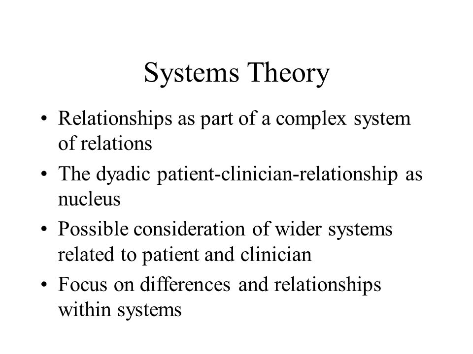 Systems Theory Relationships as part of a complex system of relations The dyadic patient-clinician-relationship as nucleus Possible consideration of wider systems related to patient and clinician Focus on differences and relationships within systems