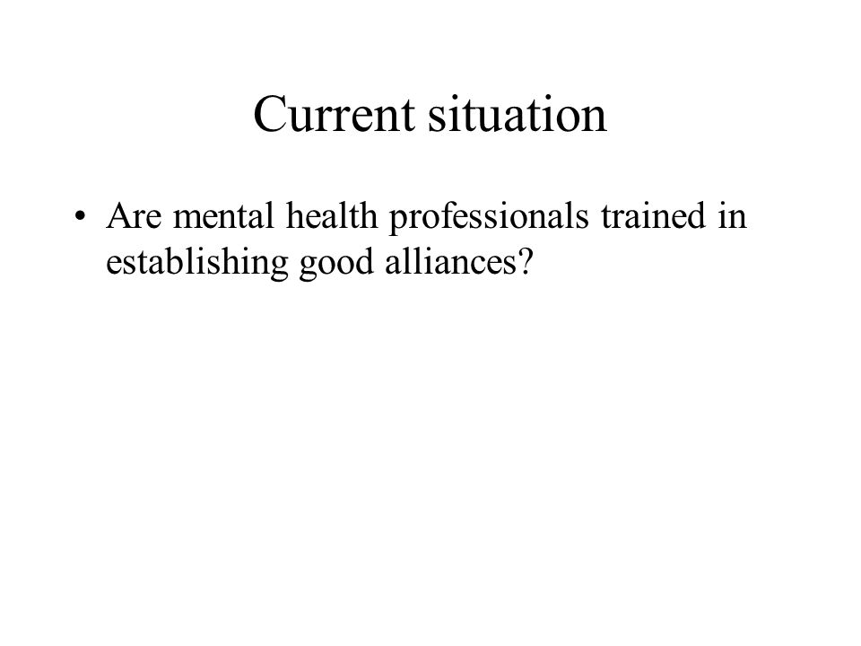 Current situation Are mental health professionals trained in establishing good alliances?