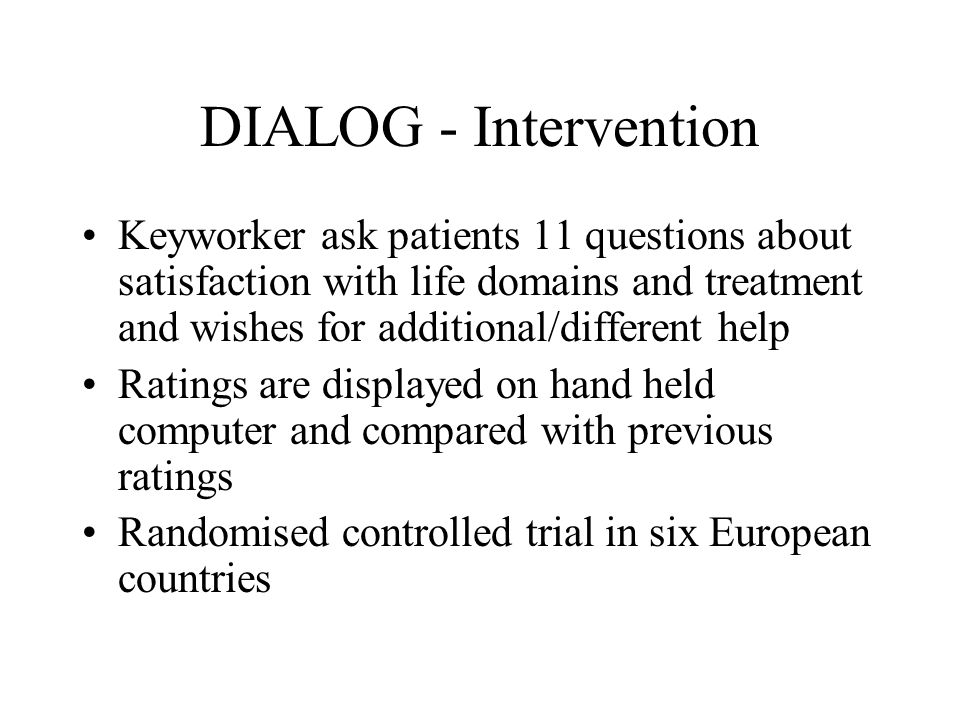 DIALOG - Intervention Keyworker ask patients 11 questions about satisfaction with life domains and treatment and wishes for additional/different help Ratings are displayed on hand held computer and compared with previous ratings Randomised controlled trial in six European countries