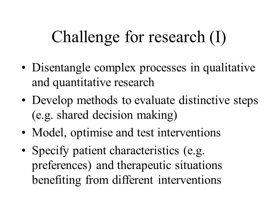 Challenge for research (I) Disentangle complex processes in qualitative and quantitative research Develop methods to evaluate distinctive steps (e.g.