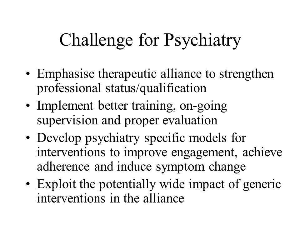 Challenge for Psychiatry Emphasise therapeutic alliance to strengthen professional status/qualification Implement better training, on-going supervision and proper evaluation Develop psychiatry specific models for interventions to improve engagement, achieve adherence and induce symptom change Exploit the potentially wide impact of generic interventions in the alliance