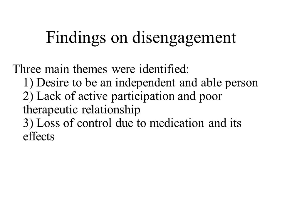 Findings on disengagement Three main themes were identified: 1) Desire to be an independent and able person 2) Lack of active participation and poor therapeutic relationship 3) Loss of control due to medication and its effects