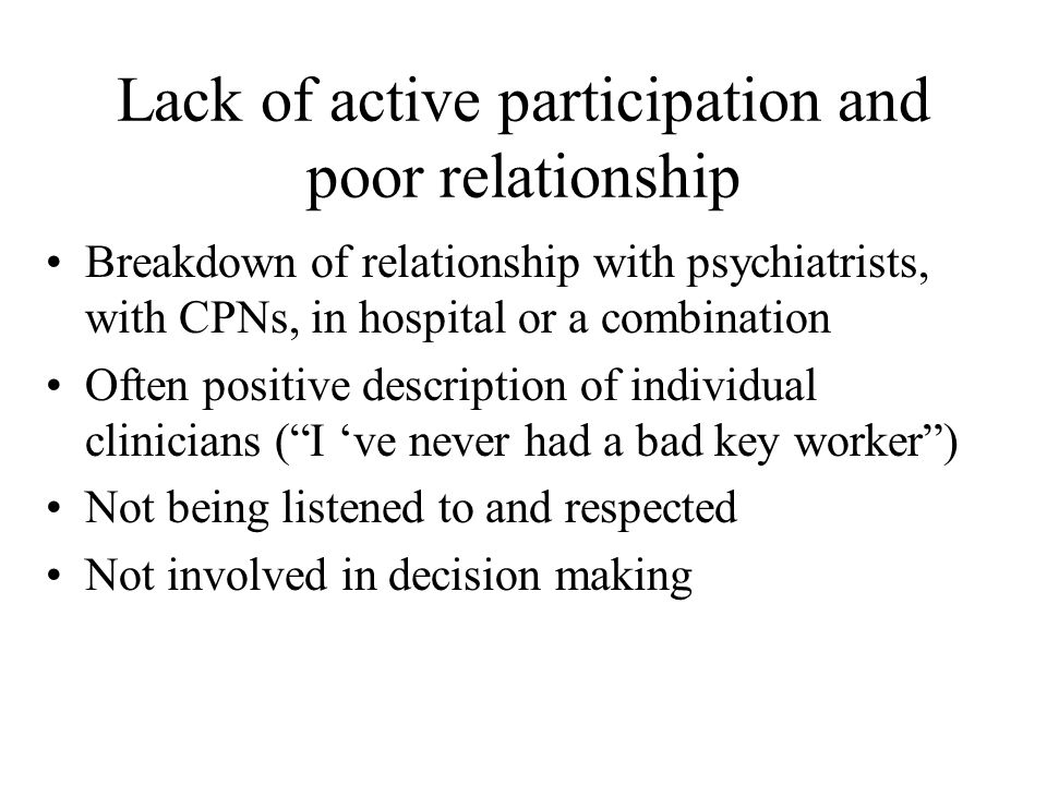 Lack of active participation and poor relationship Breakdown of relationship with psychiatrists, with CPNs, in hospital or a combination Often positive description of individual clinicians ( I 've never had a bad key worker ) Not being listened to and respected Not involved in decision making