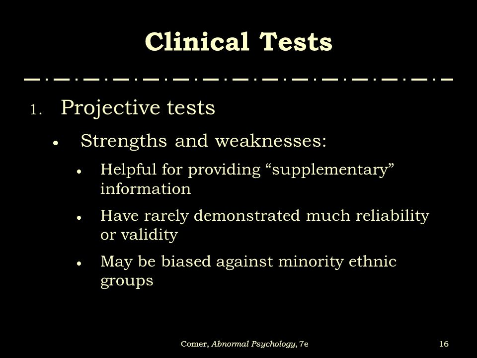 """16Comer, Abnormal Psychology, 7e Clinical Tests 1. Projective tests  Strengths and weaknesses:  Helpful for providing """"supplementary"""" information """