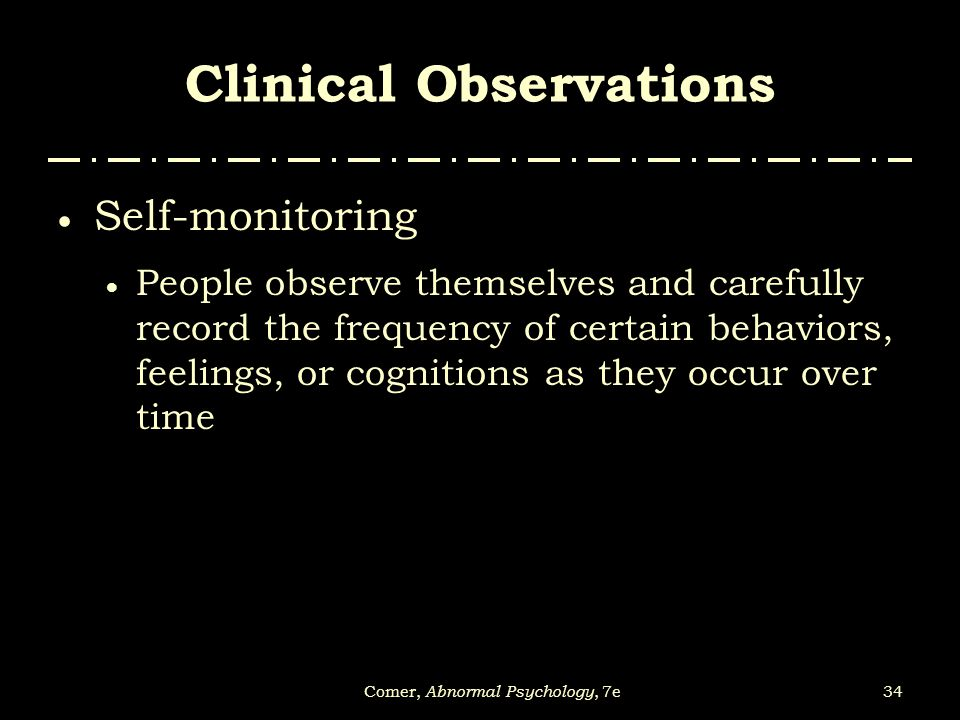 34Comer, Abnormal Psychology, 7e Clinical Observations  Self-monitoring  People observe themselves and carefully record the frequency of certain beh