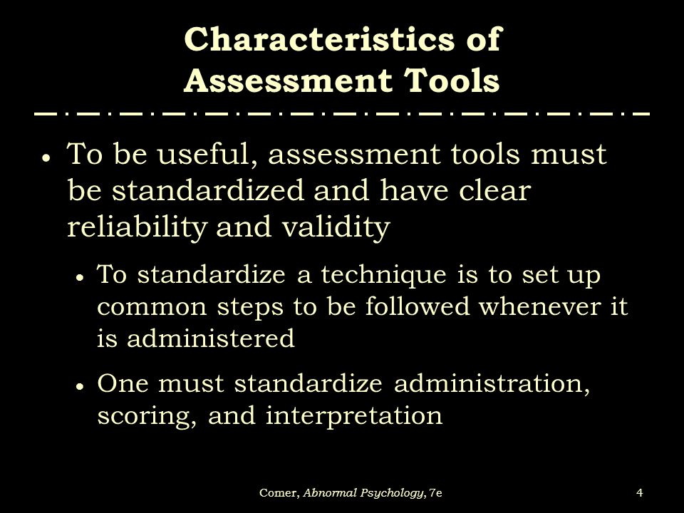 5Comer, Abnormal Psychology, 7e Characteristics of Assessment Tools  Reliability refers to the consistency of a test  A good test will always yield the same results in the same situation  Two main types:  Test – retest reliability – yields the same results every time it is given to the same people  Interrater reliability – different judges independently agree on how to score and interpret a particular test