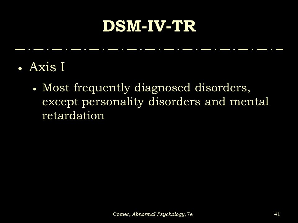 41Comer, Abnormal Psychology, 7e DSM-IV-TR  Axis I  Most frequently diagnosed disorders, except personality disorders and mental retardation