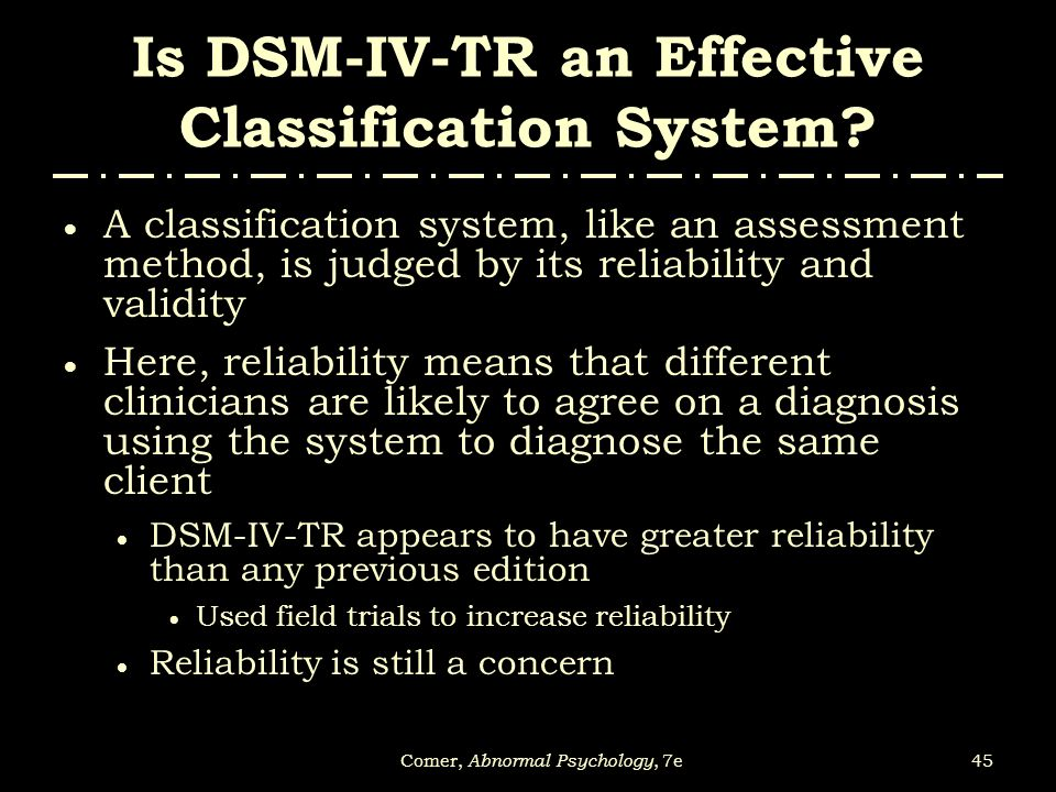 45Comer, Abnormal Psychology, 7e Is DSM-IV-TR an Effective Classification System?  A classification system, like an assessment method, is judged by i