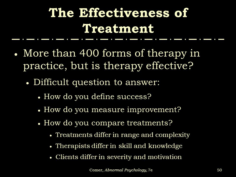 50Comer, Abnormal Psychology, 7e The Effectiveness of Treatment  More than 400 forms of therapy in practice, but is therapy effective?  Difficult qu