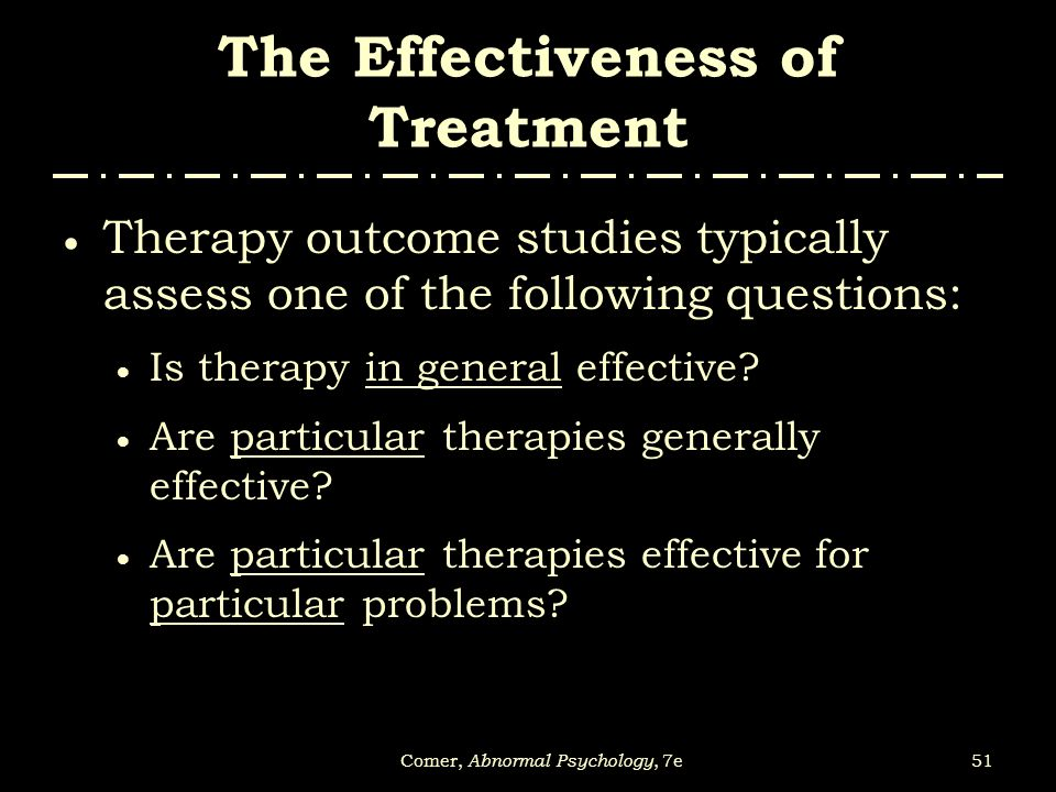 51Comer, Abnormal Psychology, 7e The Effectiveness of Treatment  Therapy outcome studies typically assess one of the following questions:  Is therap