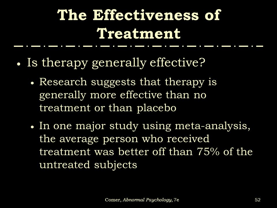 52Comer, Abnormal Psychology, 7e The Effectiveness of Treatment  Is therapy generally effective?  Research suggests that therapy is generally more e