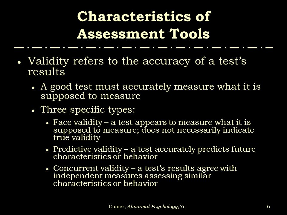 6Comer, Abnormal Psychology, 7e Characteristics of Assessment Tools  Validity refers to the accuracy of a test's results  A good test must accuratel