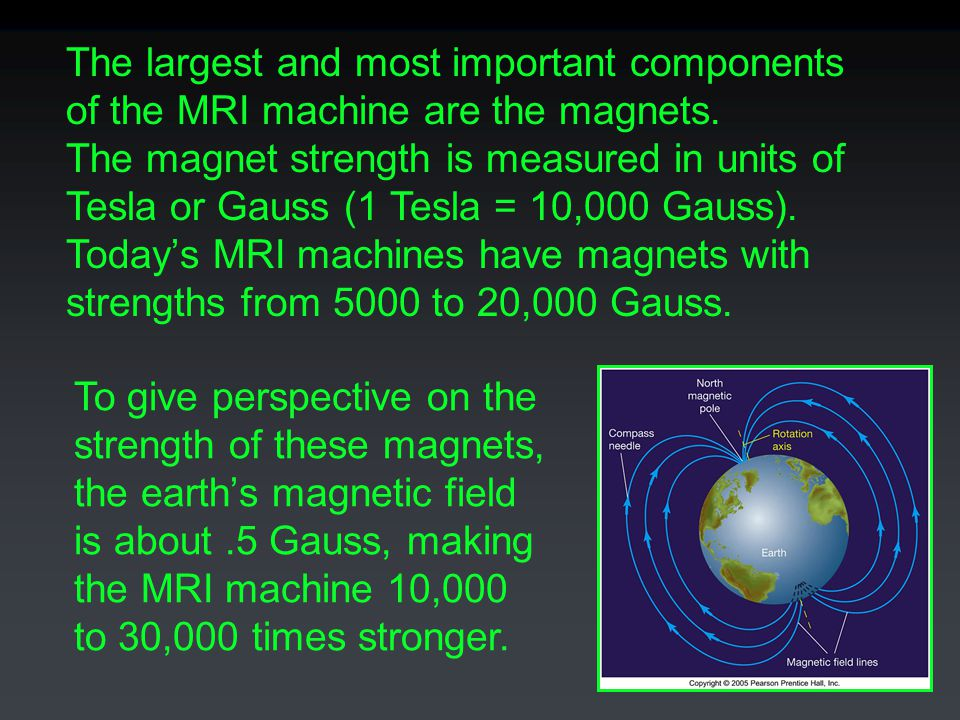 The largest and most important components of the MRI machine are the magnets. The magnet strength is measured in units of Tesla or Gauss (1 Tesla = 10