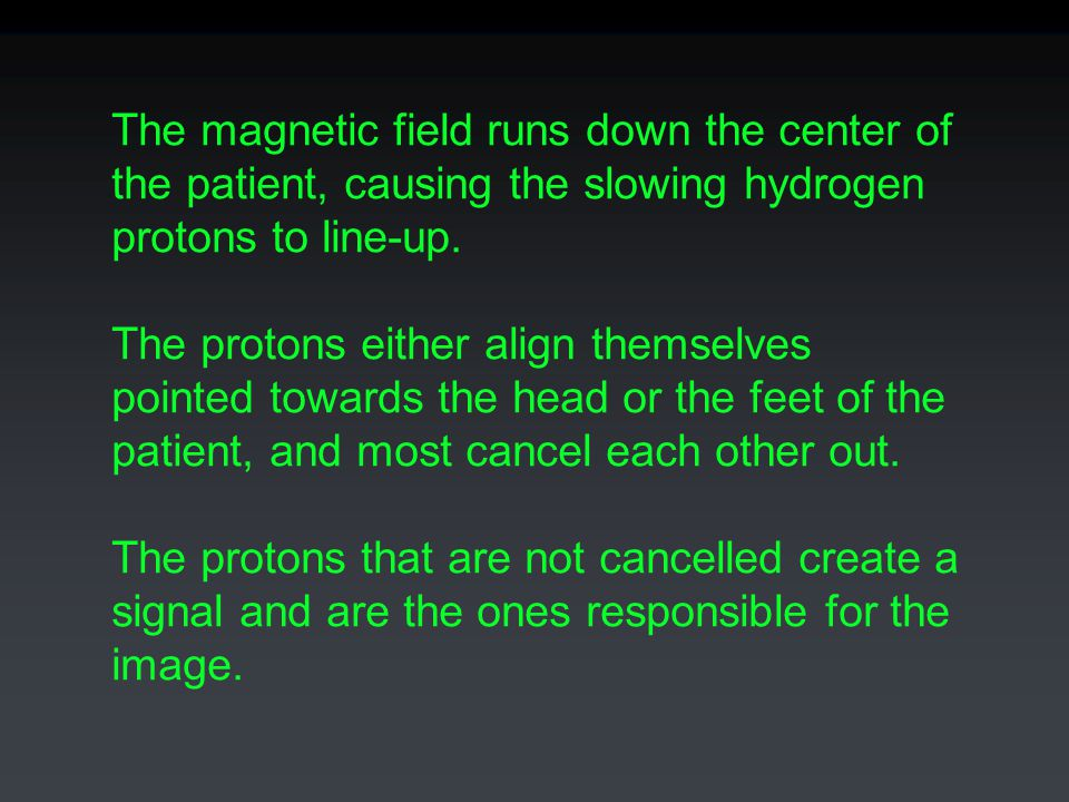 The magnetic field runs down the center of the patient, causing the slowing hydrogen protons to line-up. The protons either align themselves pointed t
