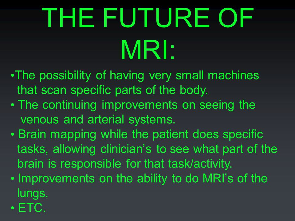 THE FUTURE OF MRI: The possibility of having very small machines that scan specific parts of the body. The continuing improvements on seeing the venou