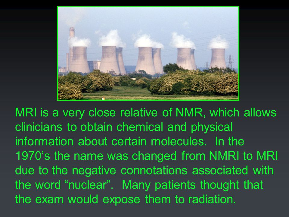MRI is a very close relative of NMR, which allows clinicians to obtain chemical and physical information about certain molecules. In the 1970's the na