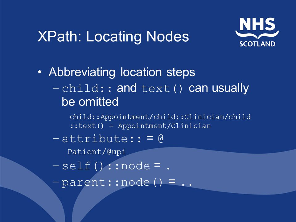 XPath: Locating Nodes Abbreviating location steps –child:: and text() can usually be omitted child::Appointment/child::Clinician/child ::text() = Appointment/Clinician –attribute:: = @ Patient/@upi –self()::node =.