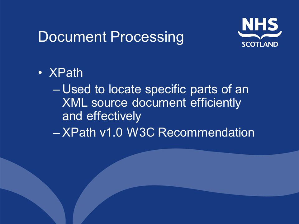 Document Processing XPath –Used to locate specific parts of an XML source document efficiently and effectively –XPath v1.0 W3C Recommendation