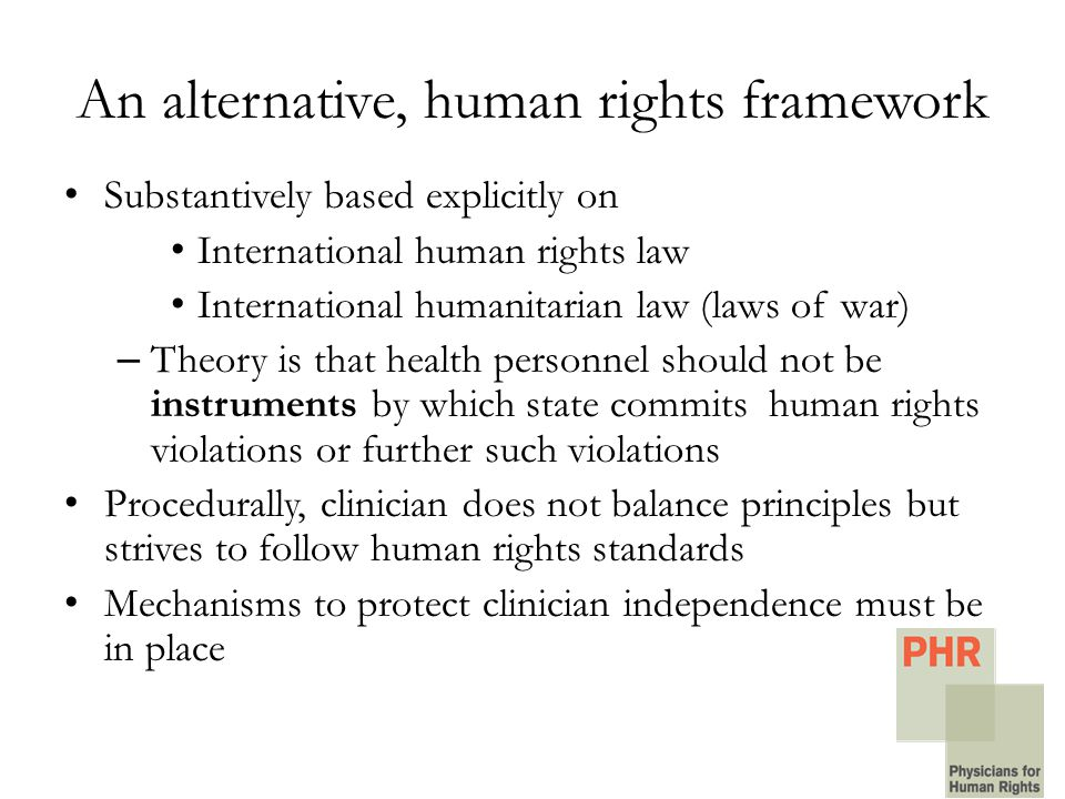 An alternative, human rights framework Substantively based explicitly on International human rights law International humanitarian law (laws of war) – Theory is that health personnel should not be instruments by which state commits human rights violations or further such violations Procedurally, clinician does not balance principles but strives to follow human rights standards Mechanisms to protect clinician independence must be in place