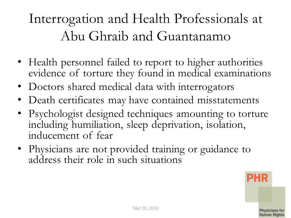 Interrogation and Health Professionals at Abu Ghraib and Guantanamo Health personnel failed to report to higher authorities evidence of torture they found in medical examinations Doctors shared medical data with interrogators Death certificates may have contained misstatements Psychologist designed techniques amounting to torture including humiliation, sleep deprivation, isolation, inducement of fear Physicians are not provided training or guidance to address their role in such situations May 20, 2010