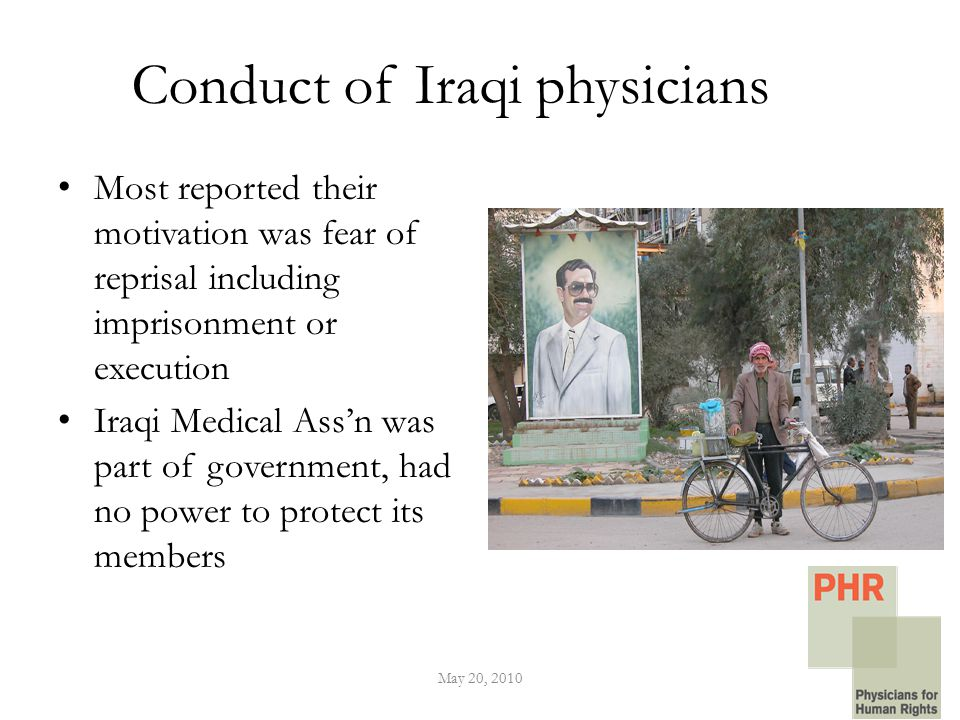 Conduct of Iraqi physicians Most reported their motivation was fear of reprisal including imprisonment or execution Iraqi Medical Ass'n was part of government, had no power to protect its members May 20, 2010