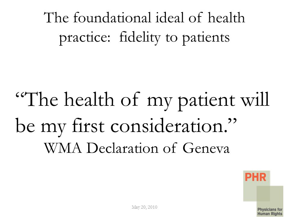 The foundational ideal of health practice: fidelity to patients May 20, 2010 The health of my patient will be my first consideration. WMA Declaration of Geneva