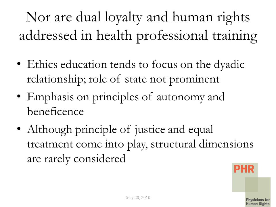 Nor are dual loyalty and human rights addressed in health professional training Ethics education tends to focus on the dyadic relationship; role of state not prominent Emphasis on principles of autonomy and beneficence Although principle of justice and equal treatment come into play, structural dimensions are rarely considered May 20, 2010