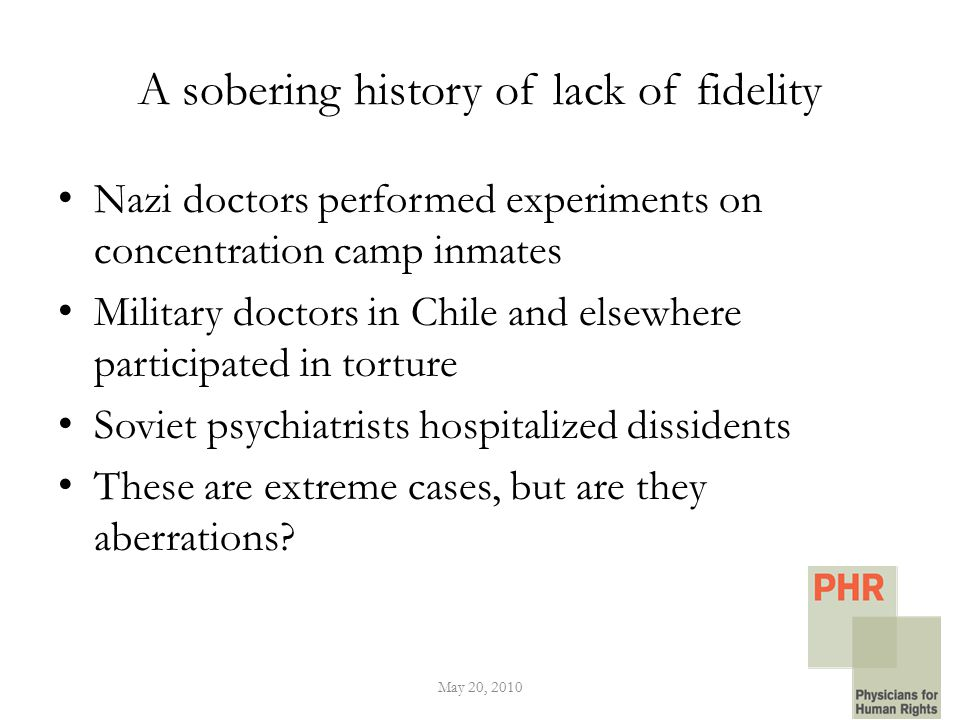 A sobering history of lack of fidelity Nazi doctors performed experiments on concentration camp inmates Military doctors in Chile and elsewhere participated in torture Soviet psychiatrists hospitalized dissidents These are extreme cases, but are they aberrations.