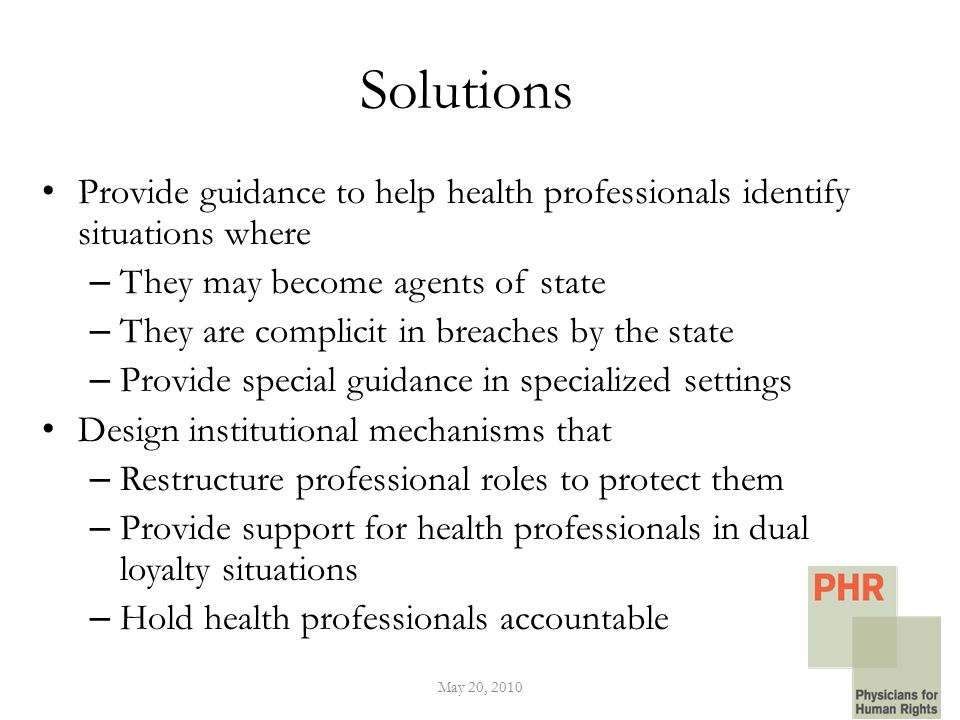 Solutions Provide guidance to help health professionals identify situations where – They may become agents of state – They are complicit in breaches by the state – Provide special guidance in specialized settings Design institutional mechanisms that – Restructure professional roles to protect them – Provide support for health professionals in dual loyalty situations – Hold health professionals accountable May 20, 2010